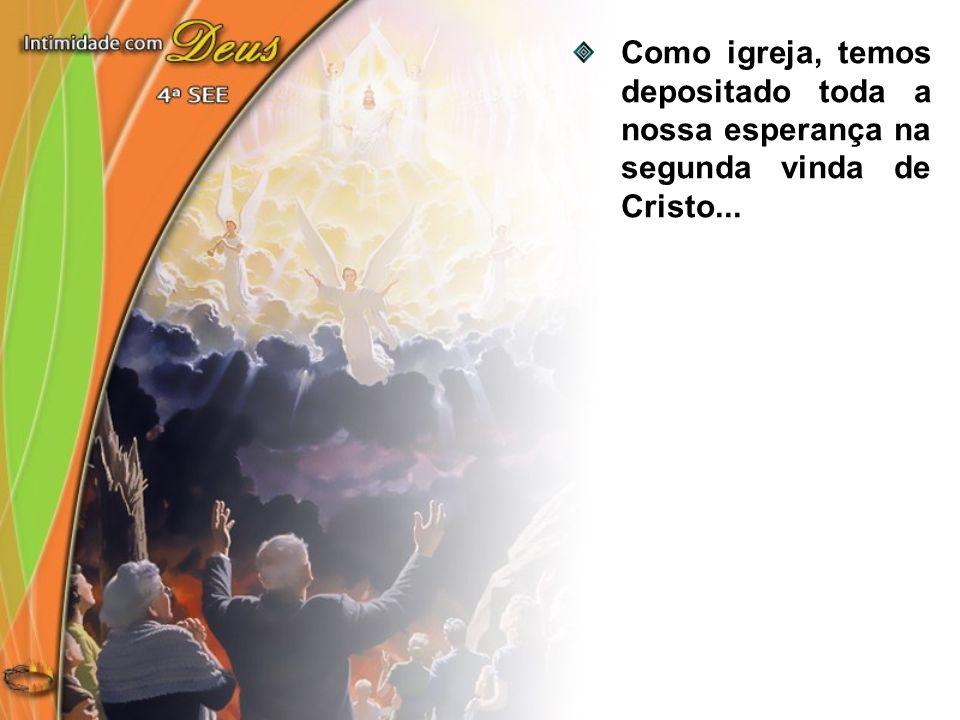 Como igreja, temos depositado toda a nossa esperança na segunda vinda de Cristo...