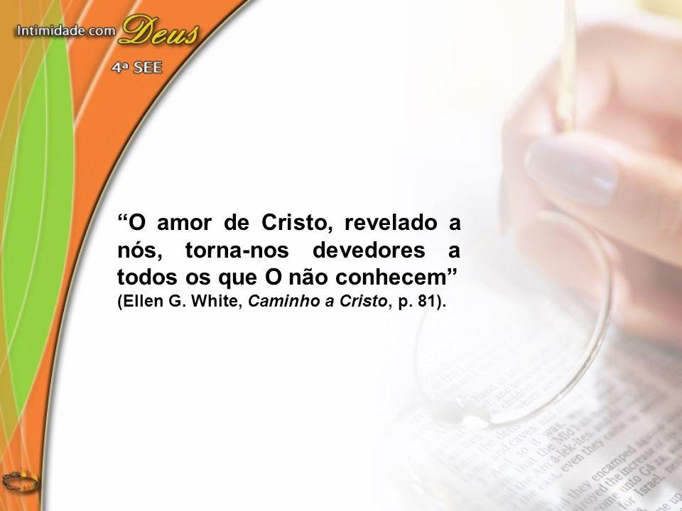 O amor de Cristo, revelado a nós, torna-nos devedores a todos os que O não conhecem (Ellen G. White, Caminho a Cristo, p. 81).