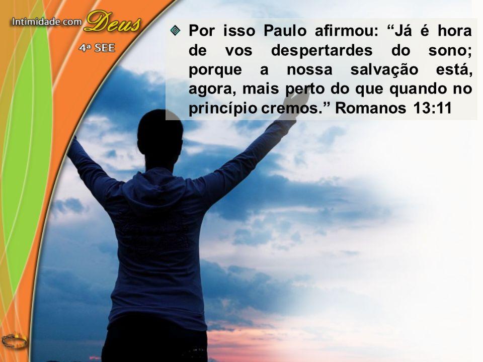 Por isso Paulo afirmou: Já é hora de vos despertardes do sono; porque a nossa salvação está, agora, mais perto do que quando no princípio cremos. Roma
