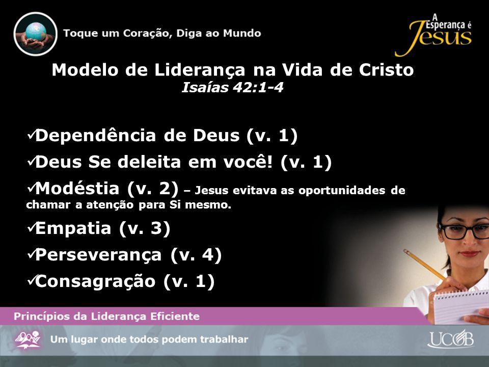 Modelo de Liderança na Vida de Cristo Isaías 42:1-4 Dependência de Deus (v. 1) Deus Se deleita em você! (v. 1) Modéstia (v. 2) – Jesus evitava as opor