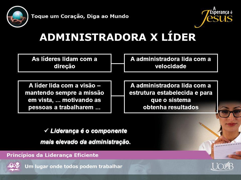 ADMINISTRADORA X LÍDER As líderes lidam com a direção A administradora lida com a velocidade A líder lida com a visão – mantendo sempre a missão em vi