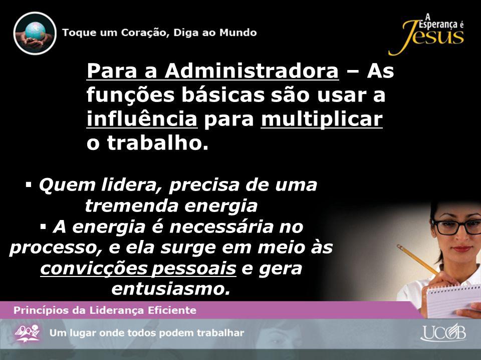 Para a Administradora – As funções básicas são usar a influência para multiplicar o trabalho. Quem lidera, precisa de uma tremenda energia A energia é