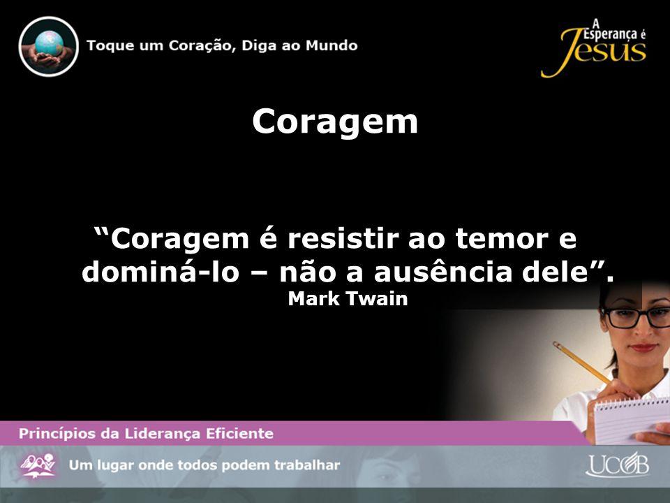 Coragem Coragem é resistir ao temor e dominá-lo – não a ausência dele. Mark Twain