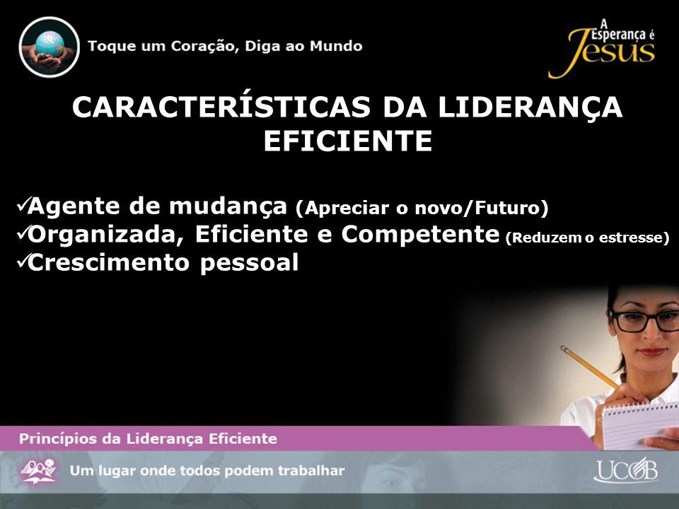 CARACTERÍSTICAS DA LIDERANÇA EFICIENTE Agente de mudança (Apreciar o novo/Futuro) Organizada, Eficiente e Competente (Reduzem o estresse) Crescimento