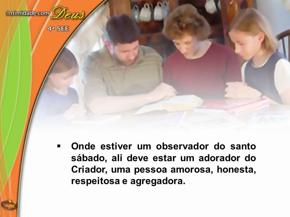 Onde estiver um observador do santo sábado, ali deve estar um adorador do Criador, uma pessoa amorosa, honesta, respeitosa e agregadora.