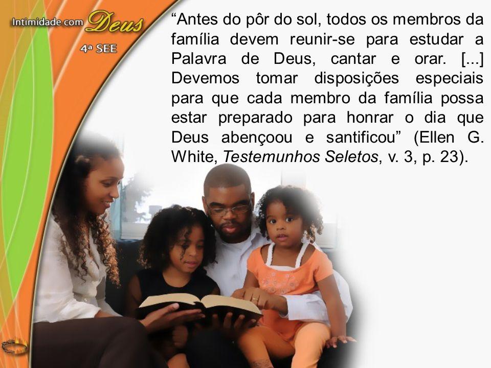 Antes do pôr do sol, todos os membros da família devem reunir-se para estudar a Palavra de Deus, cantar e orar. [...] Devemos tomar disposições especi