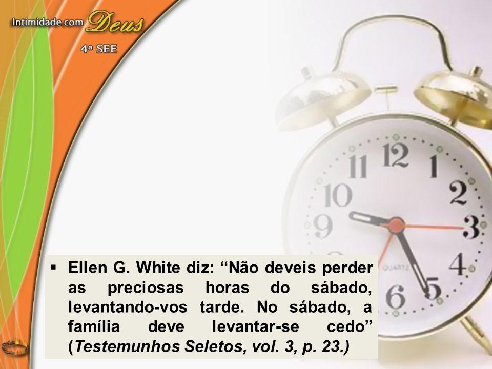 Ellen G. White diz: Não deveis perder as preciosas horas do sábado, levantando-vos tarde. No sábado, a família deve levantar-se cedo (Testemunhos Sele