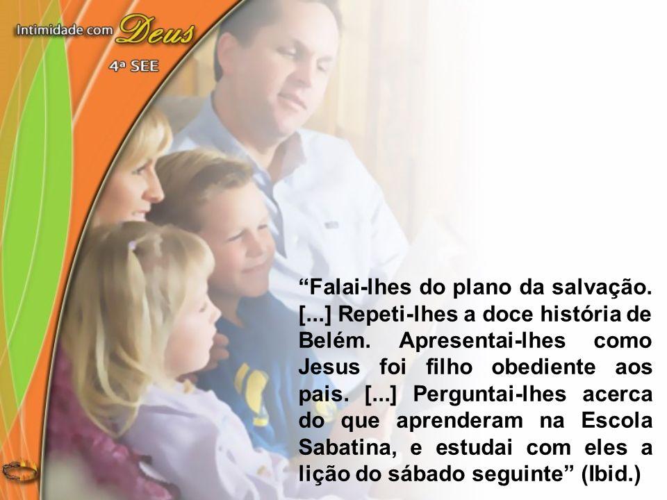 Falai-lhes do plano da salvação. [...] Repeti-lhes a doce história de Belém. Apresentai-lhes como Jesus foi filho obediente aos pais. [...] Perguntai-