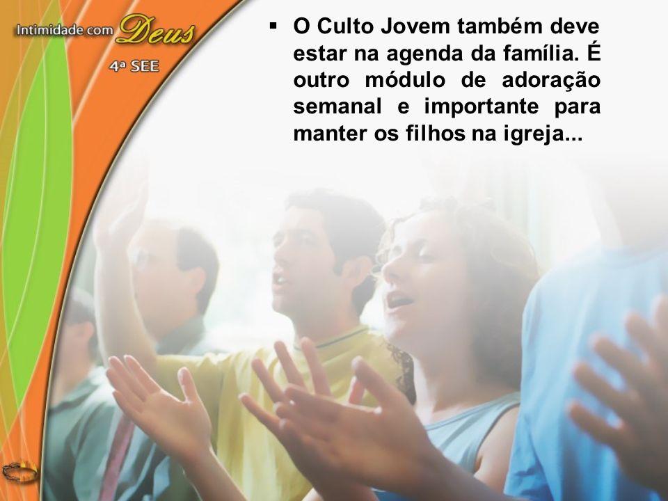O Culto Jovem também deve estar na agenda da família. É outro módulo de adoração semanal e importante para manter os filhos na igreja...