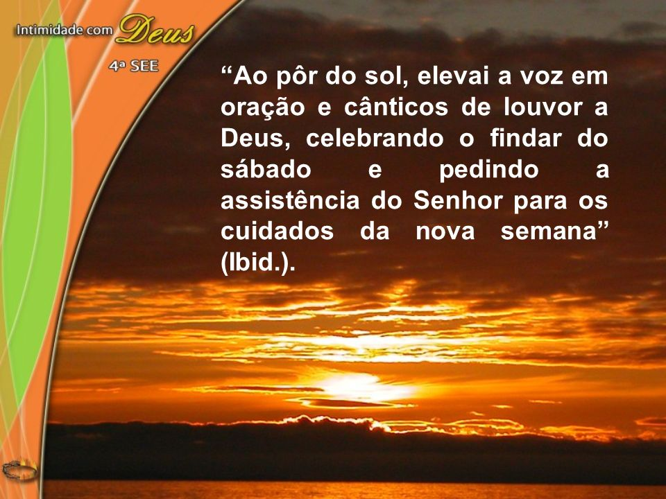 Ao pôr do sol, elevai a voz em oração e cânticos de louvor a Deus, celebrando o findar do sábado e pedindo a assistência do Senhor para os cuidados da
