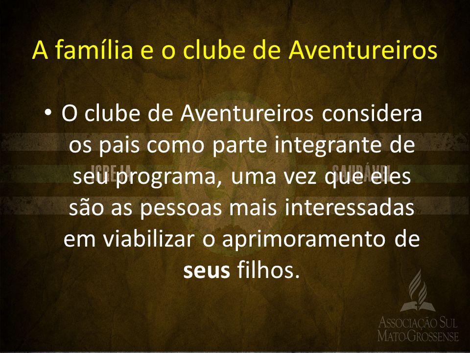 A família e o clube de Aventureiros O clube de Aventureiros considera os pais como parte integrante de seu programa, uma vez que eles são as pessoas m