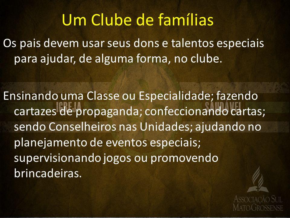 Um Clube de famílias Os pais devem usar seus dons e talentos especiais para ajudar, de alguma forma, no clube. Ensinando uma Classe ou Especialidade;
