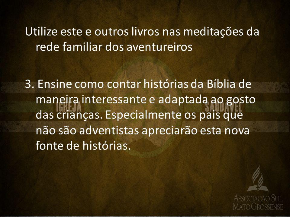 Utilize este e outros livros nas meditações da rede familiar dos aventureiros 3. Ensine como contar histórias da Bíblia de maneira interessante e adap