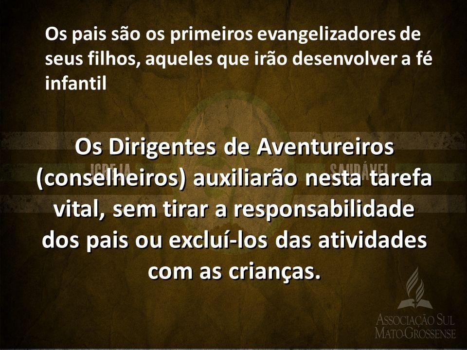 Os pais são os primeiros evangelizadores de seus filhos, aqueles que irão desenvolver a fé infantil Os Dirigentes de Aventureiros (conselheiros) auxil