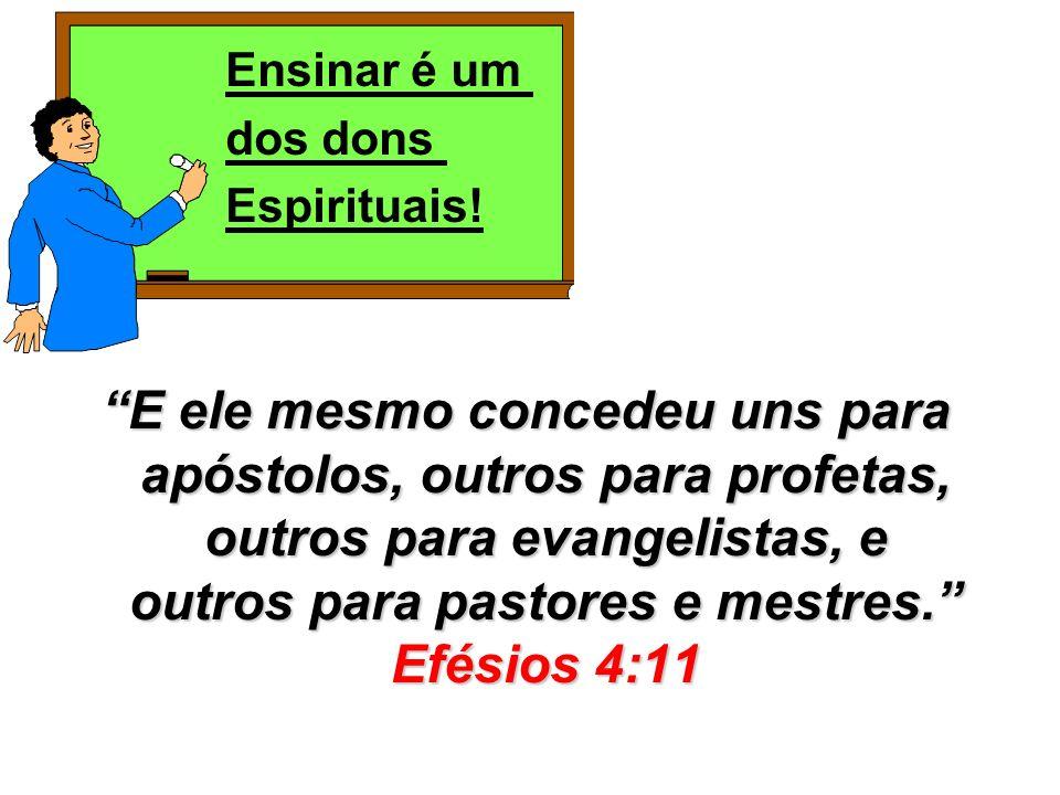 E ele mesmo concedeu uns para apóstolos, outros para profetas, outros para evangelistas, e outros para pastores e mestres. Efésios 4:11 Ensinar é um d