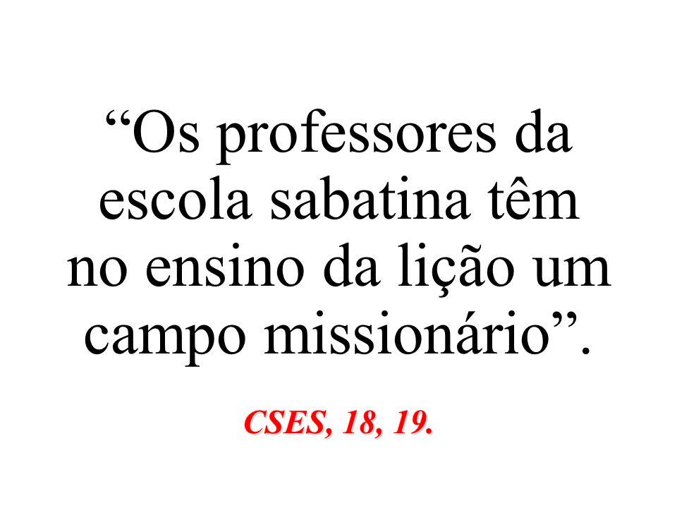 Os professores da escola sabatina têm no ensino da lição um campo missionário. CSES, 18, 19.
