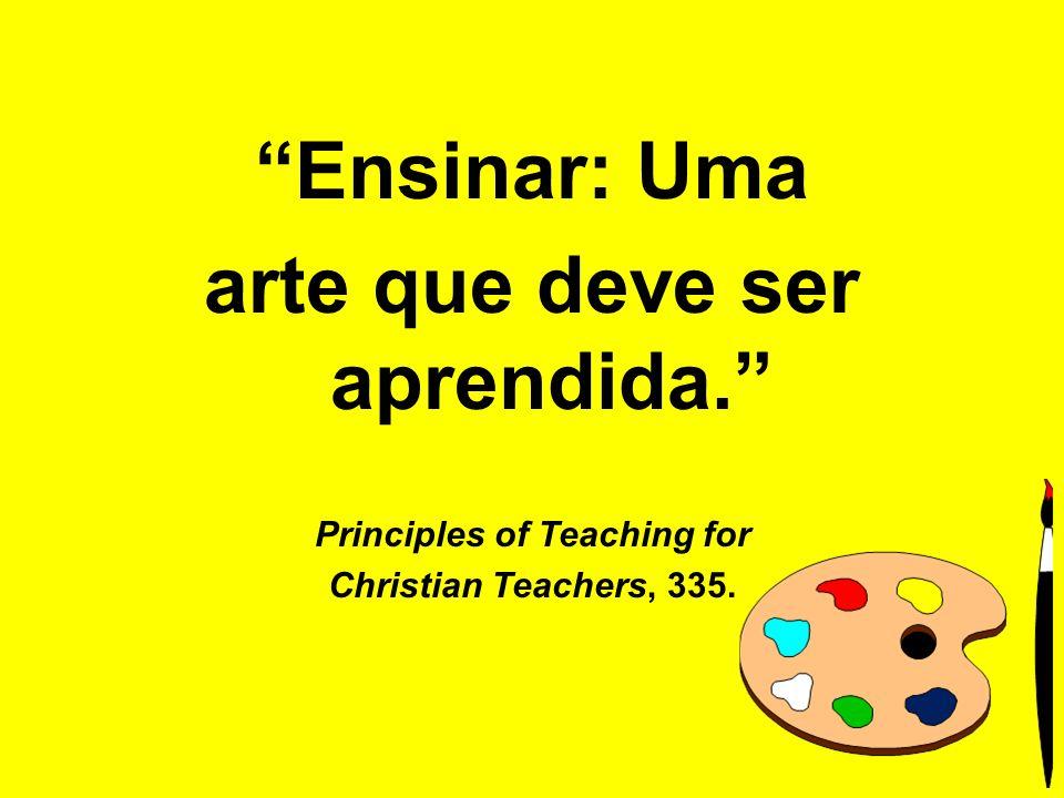 Ensinar: Uma arte que deve ser aprendida. Principles of Teaching for Christian Teachers, 335.
