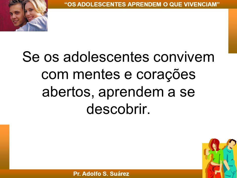Se os adolescentes convivem com mentes e corações abertos, aprendem a se descobrir. Pr. Adolfo S. Suárez OS ADOLESCENTES APRENDEM O QUE VIVENCIAM