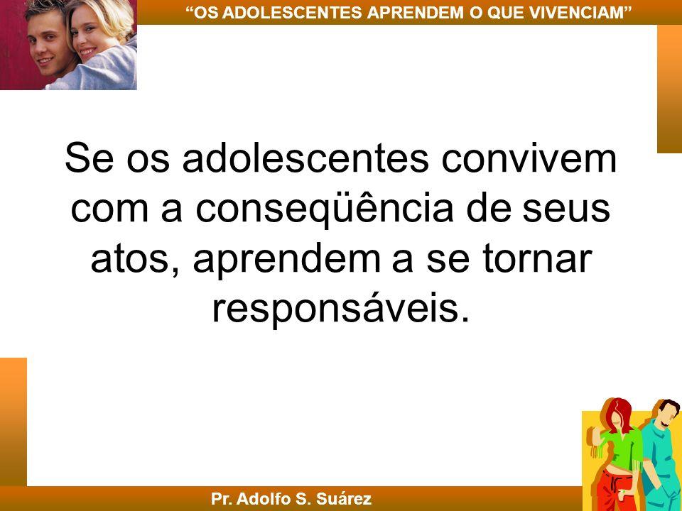 Se os adolescentes convivem com a conseqüência de seus atos, aprendem a se tornar responsáveis. Pr. Adolfo S. Suárez OS ADOLESCENTES APRENDEM O QUE VI