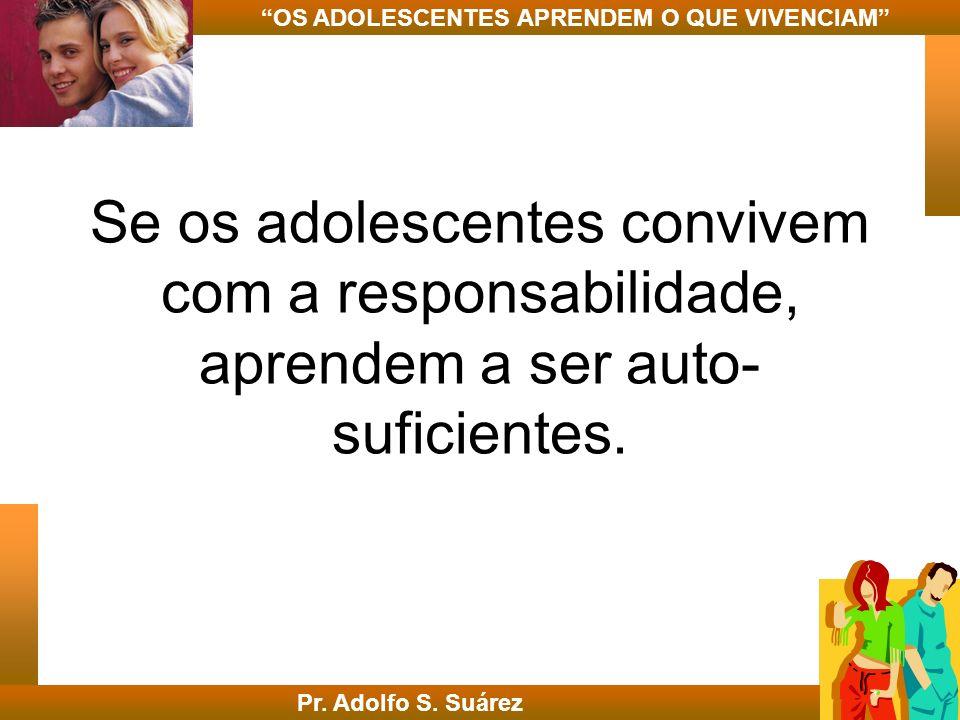 Se os adolescentes convivem com a responsabilidade, aprendem a ser auto- suficientes. Pr. Adolfo S. Suárez OS ADOLESCENTES APRENDEM O QUE VIVENCIAM
