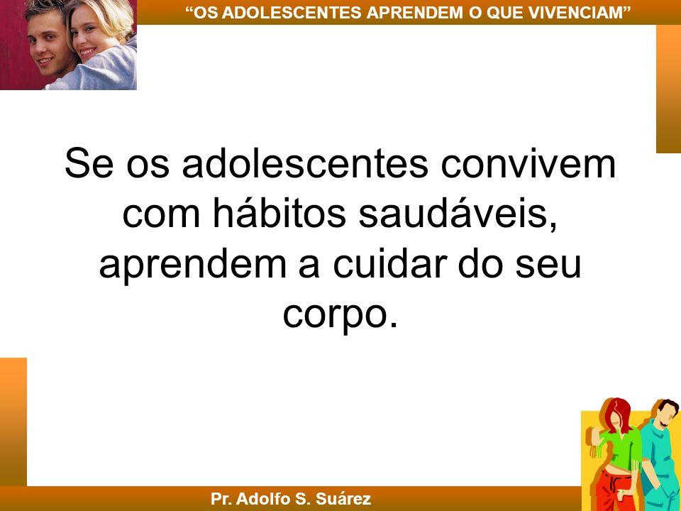 Se os adolescentes convivem com hábitos saudáveis, aprendem a cuidar do seu corpo. Pr. Adolfo S. Suárez OS ADOLESCENTES APRENDEM O QUE VIVENCIAM
