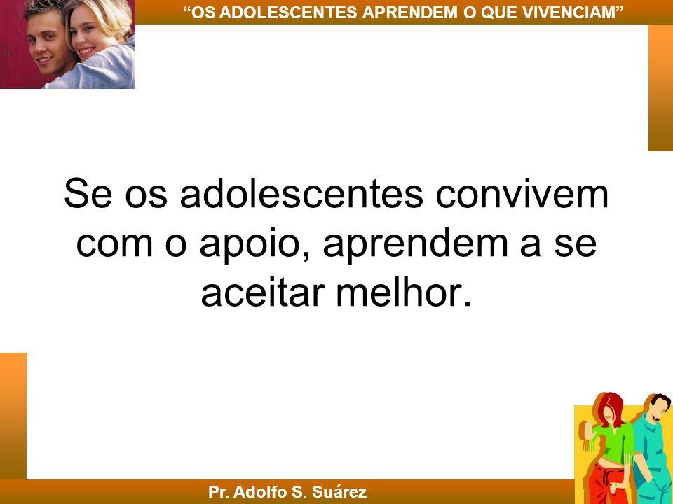 Se os adolescentes convivem com o apoio, aprendem a se aceitar melhor. Pr. Adolfo S. Suárez OS ADOLESCENTES APRENDEM O QUE VIVENCIAM