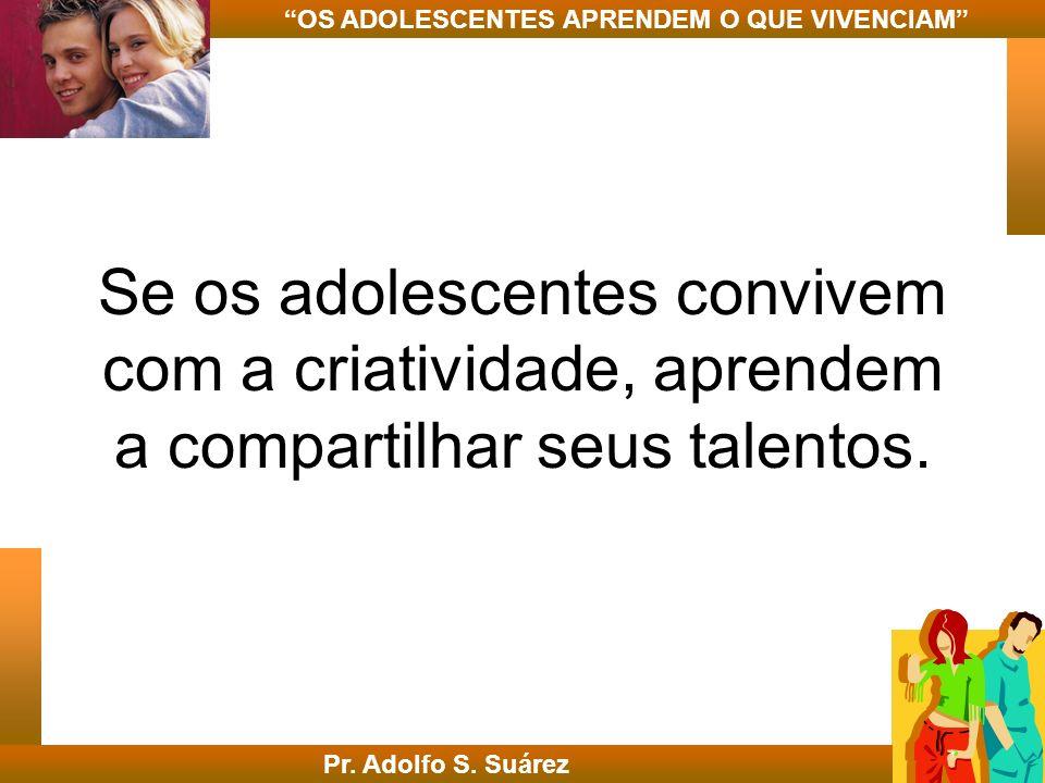 Se os adolescentes convivem com a criatividade, aprendem a compartilhar seus talentos. Pr. Adolfo S. Suárez OS ADOLESCENTES APRENDEM O QUE VIVENCIAM