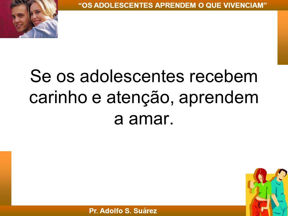 Se os adolescentes recebem carinho e atenção, aprendem a amar. Pr. Adolfo S. Suárez OS ADOLESCENTES APRENDEM O QUE VIVENCIAM