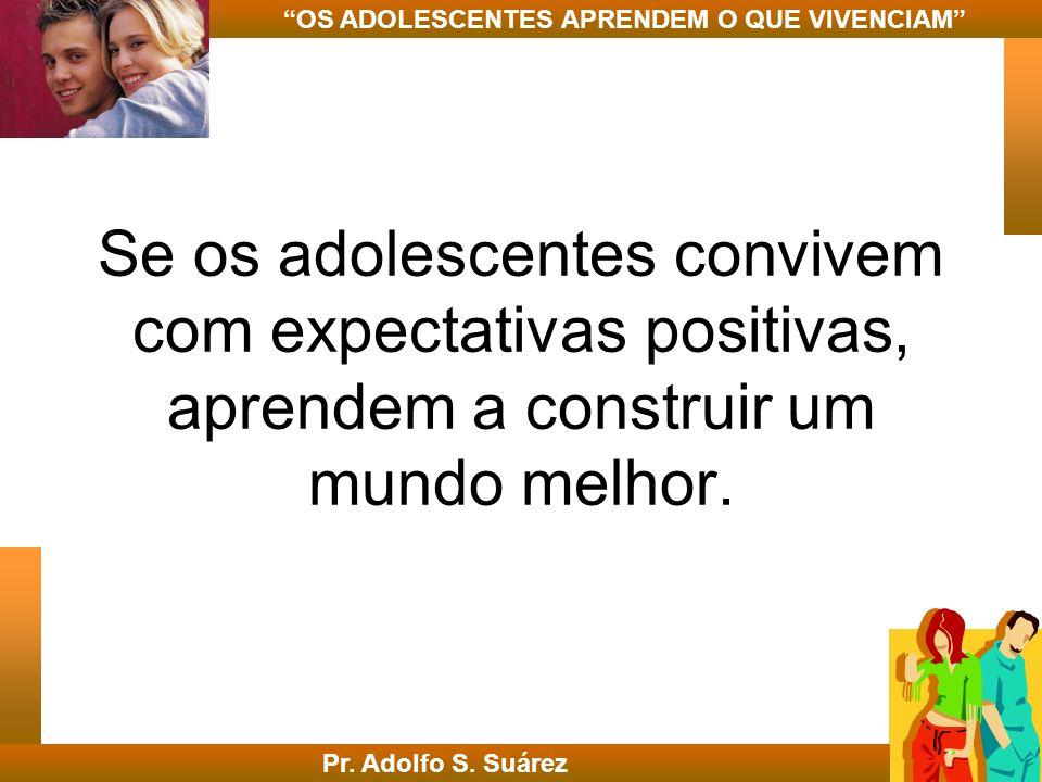 Se os adolescentes convivem com expectativas positivas, aprendem a construir um mundo melhor. Pr. Adolfo S. Suárez OS ADOLESCENTES APRENDEM O QUE VIVE