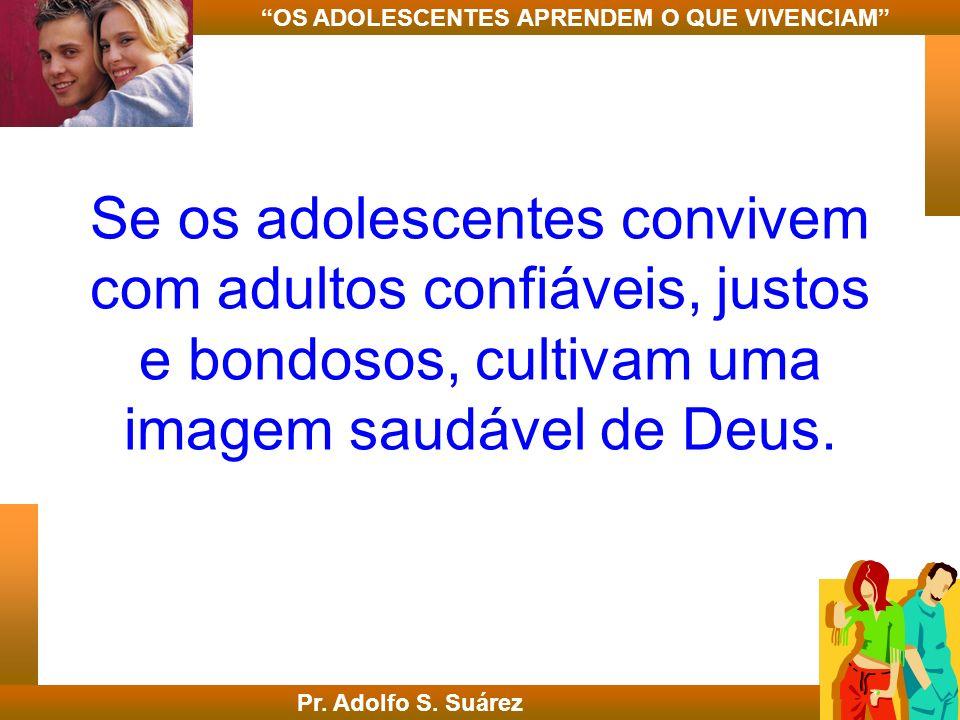 Se os adolescentes convivem com adultos confiáveis, justos e bondosos, cultivam uma imagem saudável de Deus. Pr. Adolfo S. Suárez OS ADOLESCENTES APRE
