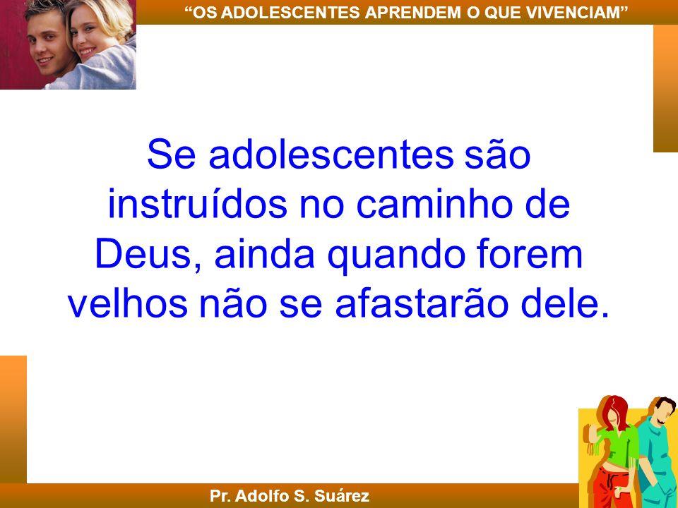Se adolescentes são instruídos no caminho de Deus, ainda quando forem velhos não se afastarão dele. Pr. Adolfo S. Suárez OS ADOLESCENTES APRENDEM O QU