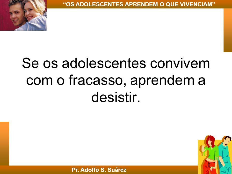 Se os adolescentes convivem com o fracasso, aprendem a desistir. Pr. Adolfo S. Suárez OS ADOLESCENTES APRENDEM O QUE VIVENCIAM