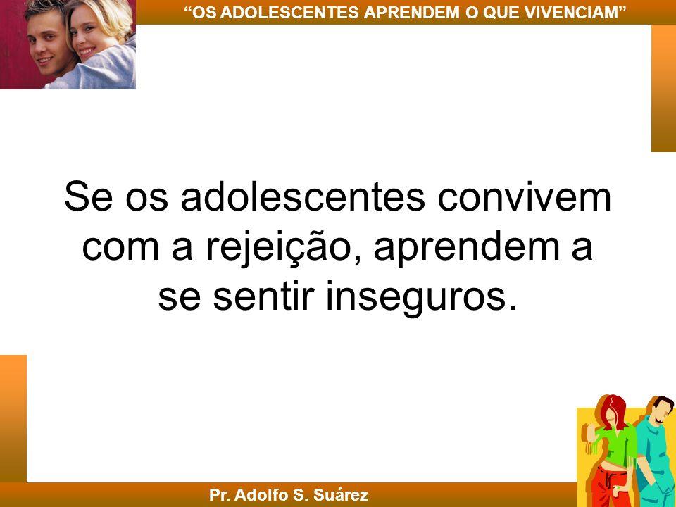 Se os adolescentes convivem com a rejeição, aprendem a se sentir inseguros. Pr. Adolfo S. Suárez OS ADOLESCENTES APRENDEM O QUE VIVENCIAM