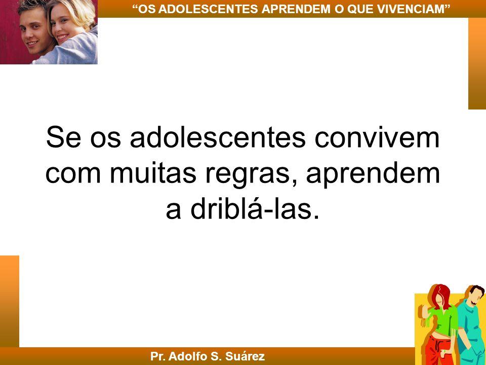 Se os adolescentes convivem com muitas regras, aprendem a driblá-las. Pr. Adolfo S. Suárez OS ADOLESCENTES APRENDEM O QUE VIVENCIAM