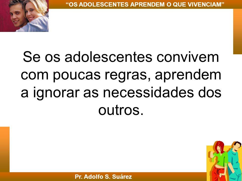 Se os adolescentes convivem com poucas regras, aprendem a ignorar as necessidades dos outros. Pr. Adolfo S. Suárez OS ADOLESCENTES APRENDEM O QUE VIVE