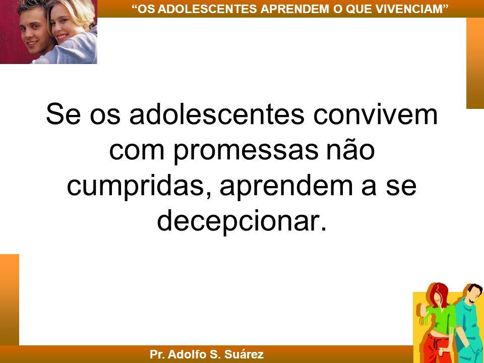 Se os adolescentes convivem com promessas não cumpridas, aprendem a se decepcionar. Pr. Adolfo S. Suárez OS ADOLESCENTES APRENDEM O QUE VIVENCIAM