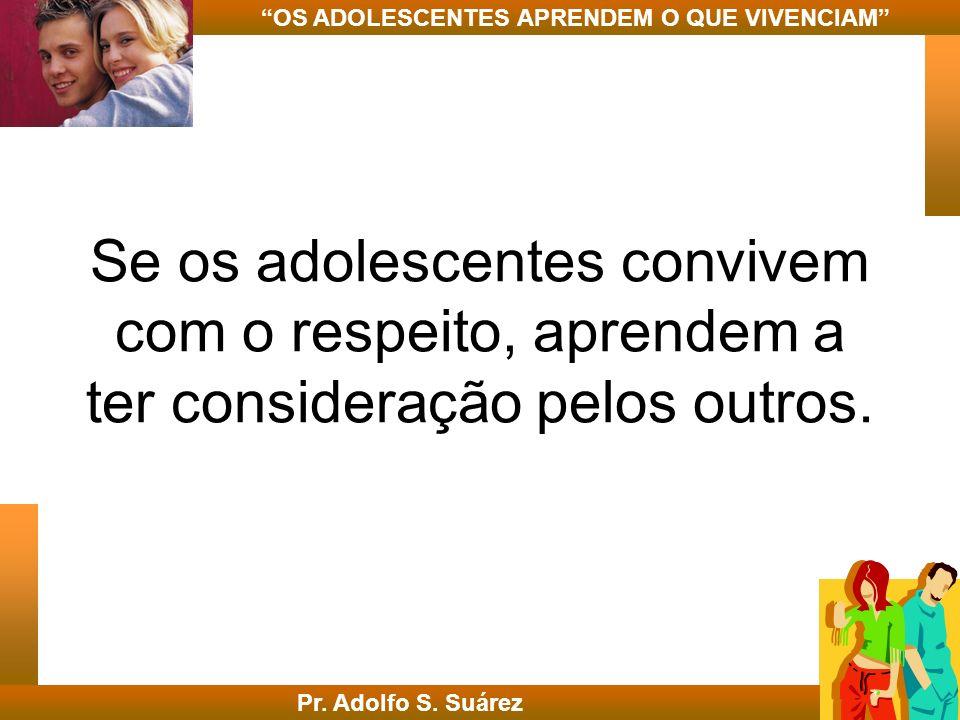 Se os adolescentes convivem com o respeito, aprendem a ter consideração pelos outros. Pr. Adolfo S. Suárez OS ADOLESCENTES APRENDEM O QUE VIVENCIAM