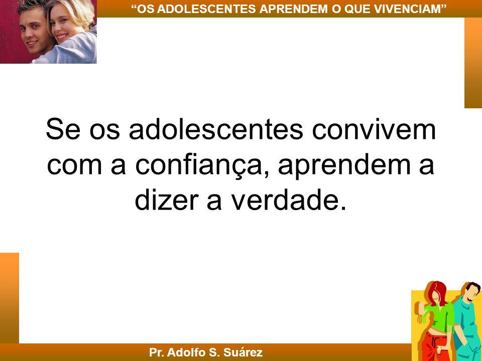 Se os adolescentes convivem com a confiança, aprendem a dizer a verdade. Pr. Adolfo S. Suárez OS ADOLESCENTES APRENDEM O QUE VIVENCIAM