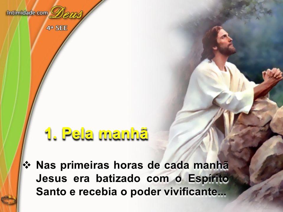 Nas primeiras horas de cada manhã Jesus era batizado com o Espírito Santo e recebia o poder vivificante... 1. Pela manhã