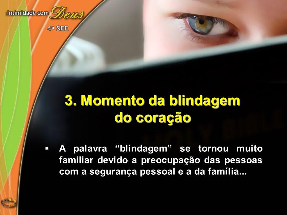 3. Momento da blindagem do coração A palavra blindagem se tornou muito familiar devido a preocupação das pessoas com a segurança pessoal e a da famíli