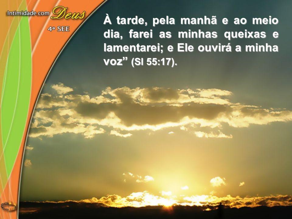 À tarde, pela manhã e ao meio dia, farei as minhas queixas e lamentarei; e Ele ouvirá a minha voz (Sl 55:17).