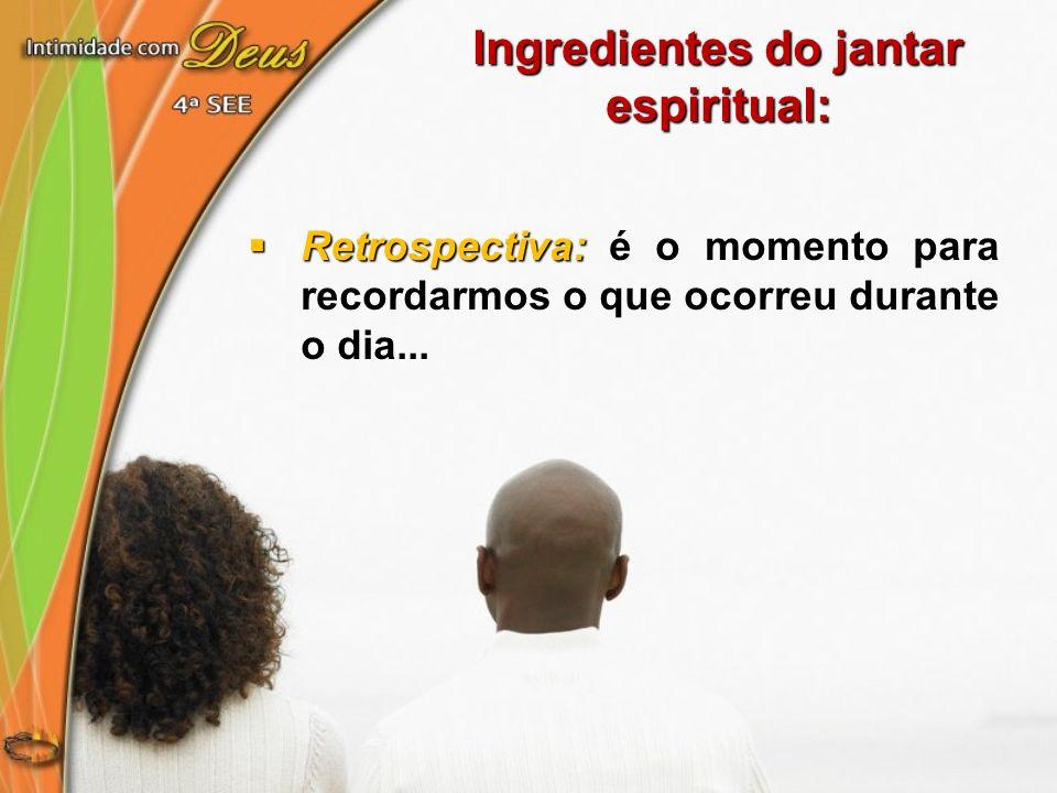 Ingredientes do jantar espiritual: Retrospectiva: Retrospectiva: é o momento para recordarmos o que ocorreu durante o dia...