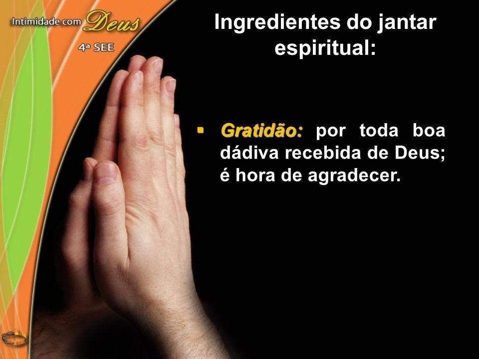 Gratidão: Gratidão: por toda boa dádiva recebida de Deus; é hora de agradecer. Ingredientes do jantar espiritual:
