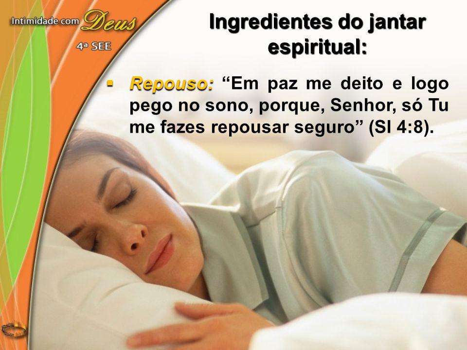 Repouso: Repouso: Em paz me deito e logo pego no sono, porque, Senhor, só Tu me fazes repousar seguro (Sl 4:8). Ingredientes do jantar espiritual: