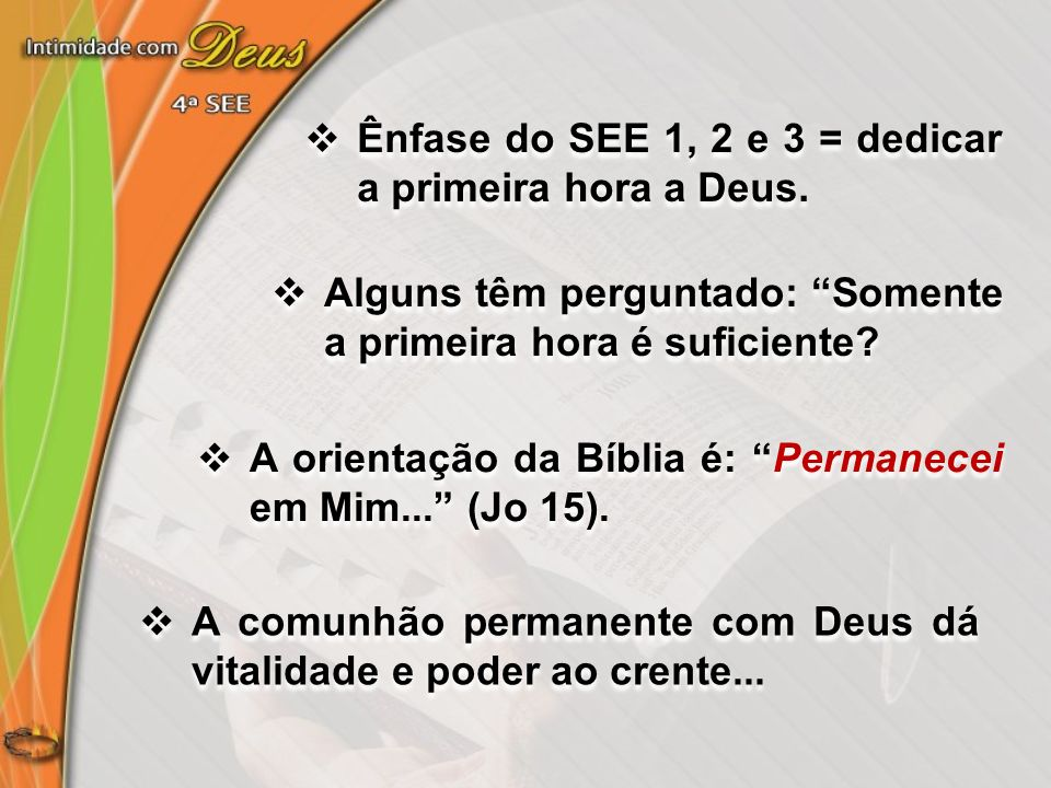 Ênfase do SEE 1, 2 e 3 = dedicar a primeira hora a Deus. Alguns têm perguntado: Somente a primeira hora é suficiente? A orientação da Bíblia é: Perman