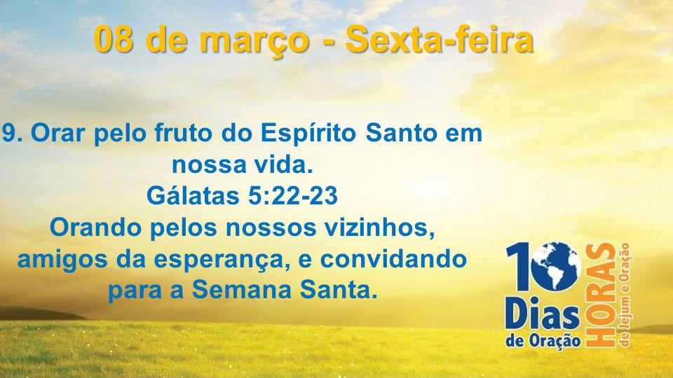 9. Orar pelo fruto do Espírito Santo em nossa vida. Gálatas 5:22-23 Orando pelos nossos vizinhos, amigos da esperança, e convidando para a Semana Sant