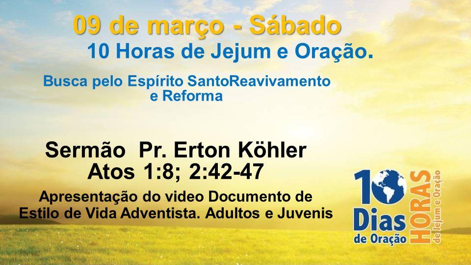 Sermão Pr. Erton Köhler Atos 1:8; 2:42-47 Apresentação do video Documento de Estilo de Vida Adventista. Adultos e Juvenis 09 de março - Sábado 10 Hora