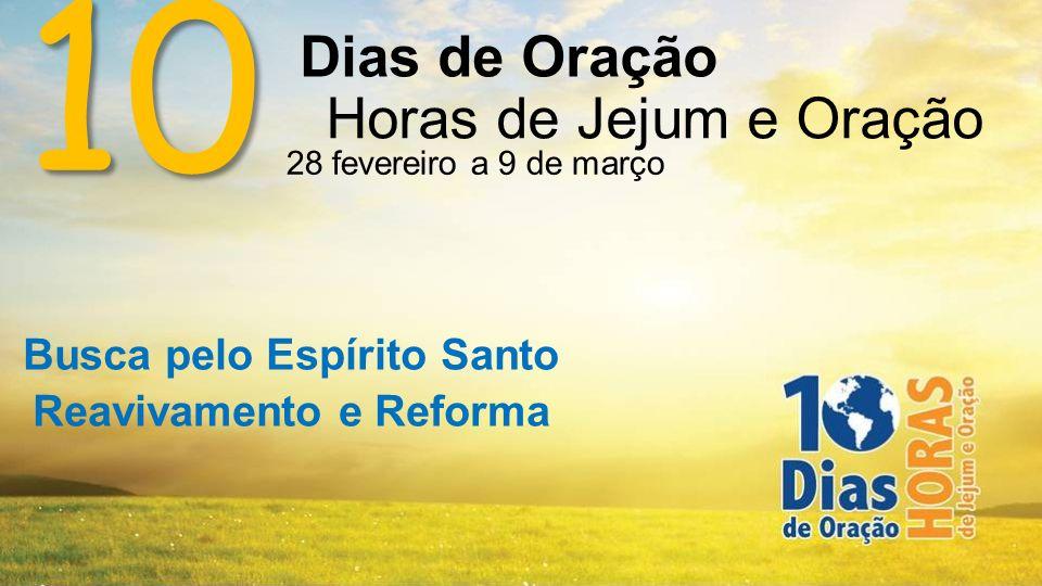 10 Dias de Oração Horas de Jejum e Oração 28 fevereiro a 9 de março Busca pelo Espírito Santo Reavivamento e Reforma