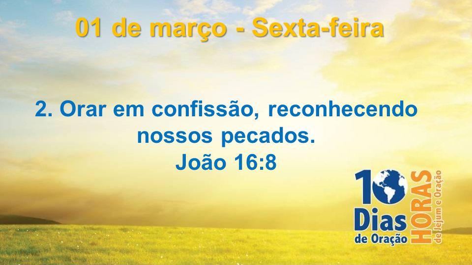 2. Orar em confissão, reconhecendo nossos pecados. João 16:8 01 de março - Sexta-feira