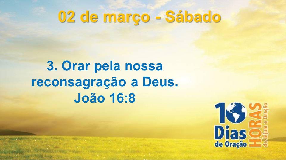 3. Orar pela nossa reconsagração a Deus. João 16:8 02 de março - Sábado